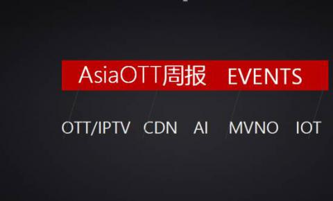 【AsiaOTT周报】OTT、IPTV、CDN、AI、MVNO、IOT一周大事记汇总