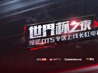 """搜狐视频悦厅TV DTS专区上线长虹电视 世界杯之夜""""精彩不止一面"""""""