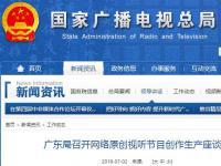 广东局召开网络原创视听节目创作生产座谈会