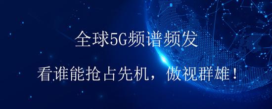 全球5G频谱频发,看谁能抢占先机,傲视群雄!