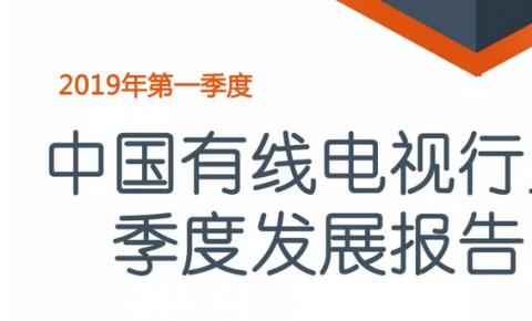 【中国有线电视行业发展季度报告】2019年Q1有线电视用户降至1.98亿户,有线宽带用户总量达到3936.9万户