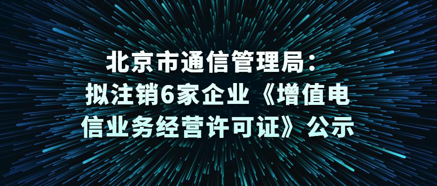 北京市通信管理局:拟注销6家企业《增值电信业务经营许可证》公示