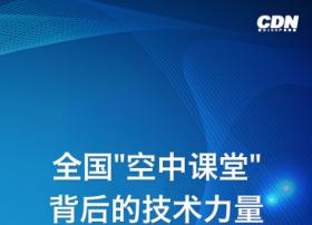 【亚太CDN产业联盟疫情特刊】全国空中课堂背后的技术力量专刊