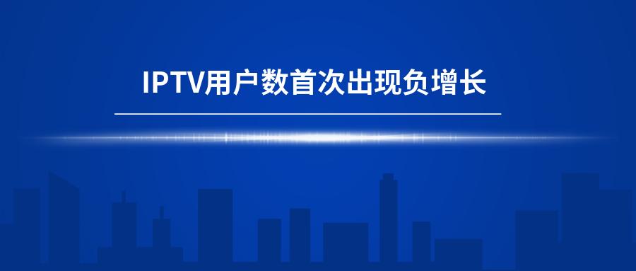 【机会】IPTV用户数首现负增长,行业触达天花板!!