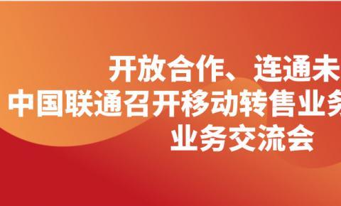 中国联通召开移动转售业务创新赋能 业务交流会