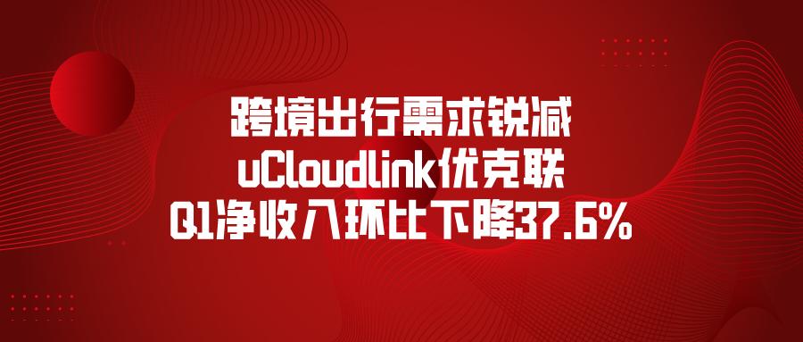 跨境出行需求锐减,uCloudlink优克联Q1净收入环比下降37.6%