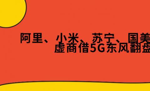 向阳而生 | 阿里、小米、苏宁、国美、京东等虚商借5G东风翻盘?