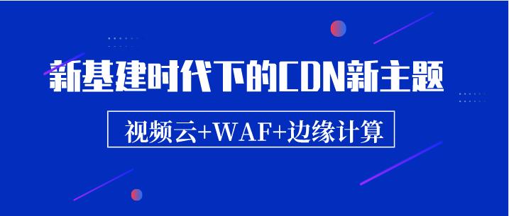 新基建时代下的CDN新主题:视频云/WAF/边缘计算
