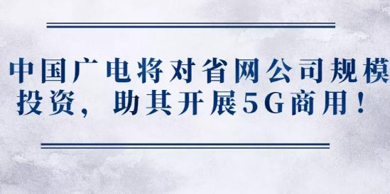 中国广电将对省网公司规模投资,助其开展5G商用!