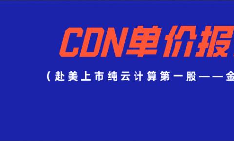 第八期 | 中国赴美上市纯云计算第一股——金山云<font color=red>CDN</font>单价