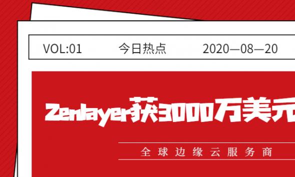 全球边缘云服务商Zenlayer完成3000万美元融资