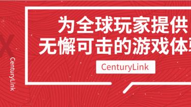 CenturyLink 为全球玩家提供无懈可击的游戏体验 VideoX学院