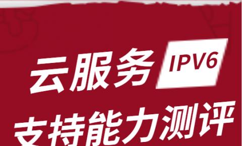 云服务IPv6支持能力测评项目发布 4大云厂商获认可
