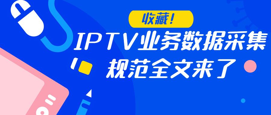 【收藏】IPTV业务数据采集规范全文来了!