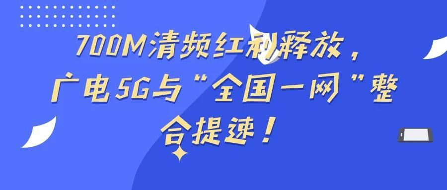 "700M清频红利释放,广电5G与""全国一网""整合提速!"