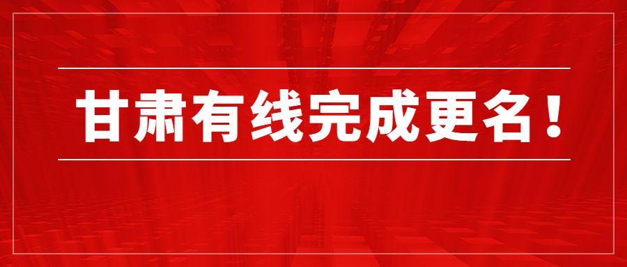第五家省网公司完成更名!中国广电甘肃网络股份有限公司