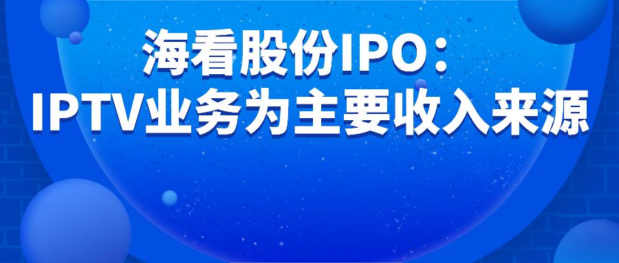 海看股份IPO:IPTV业务为主要收入来源